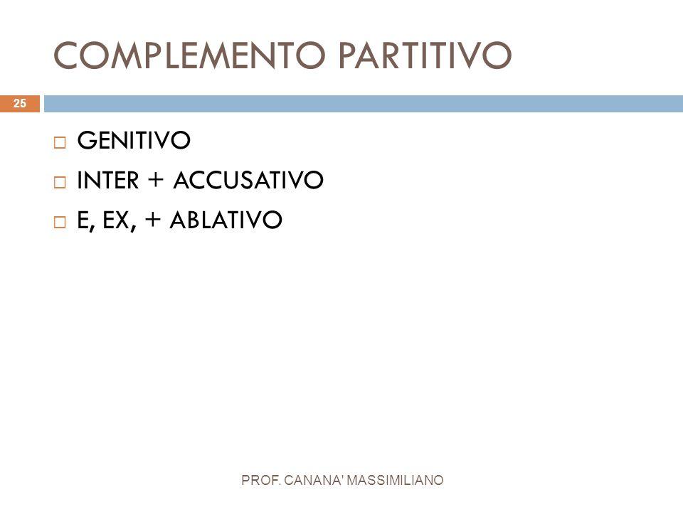 COMPLEMENTO PARTITIVO PROF. CANANA' MASSIMILIANO 25  GENITIVO  INTER + ACCUSATIVO  E, EX, + ABLATIVO