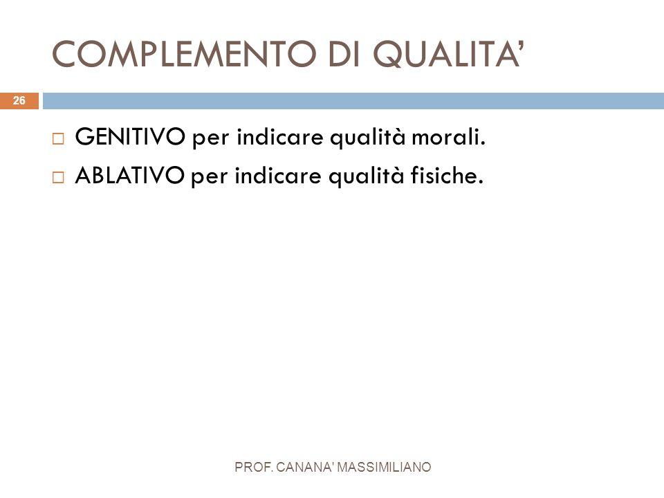 COMPLEMENTO DI QUALITA' PROF. CANANA' MASSIMILIANO 26  GENITIVO per indicare qualità morali.  ABLATIVO per indicare qualità fisiche.