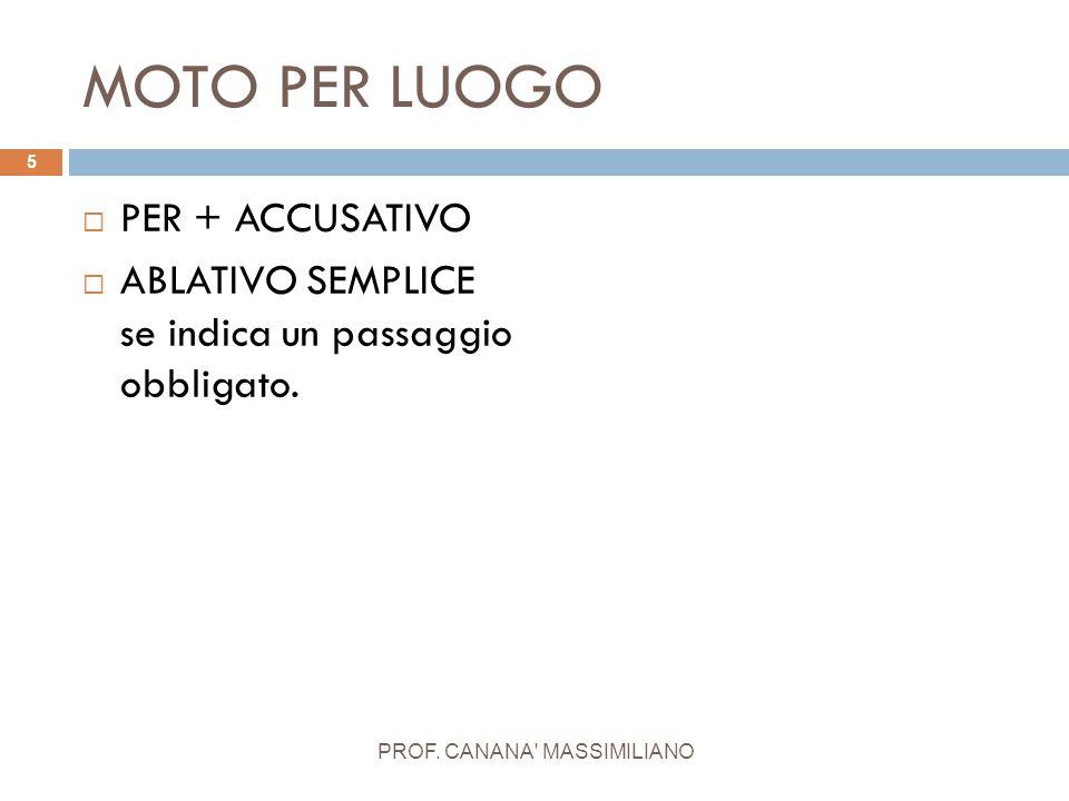 MOTO PER LUOGO  PER + ACCUSATIVO  ABLATIVO SEMPLICE se indica un passaggio obbligato. 5 PROF. CANANA' MASSIMILIANO