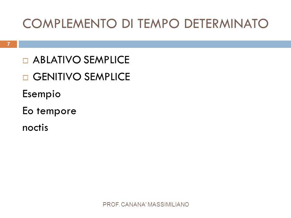 COMPLEMENTO DI TEMPO DETERMINATO PROF. CANANA' MASSIMILIANO 7  ABLATIVO SEMPLICE  GENITIVO SEMPLICE Esempio Eo tempore noctis