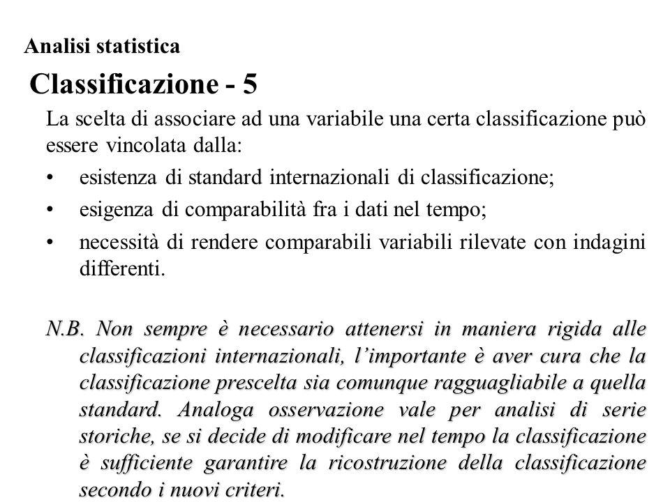 Classificazione - 5 Analisi statistica La scelta di associare ad una variabile una certa classificazione può essere vincolata dalla: esistenza di stan