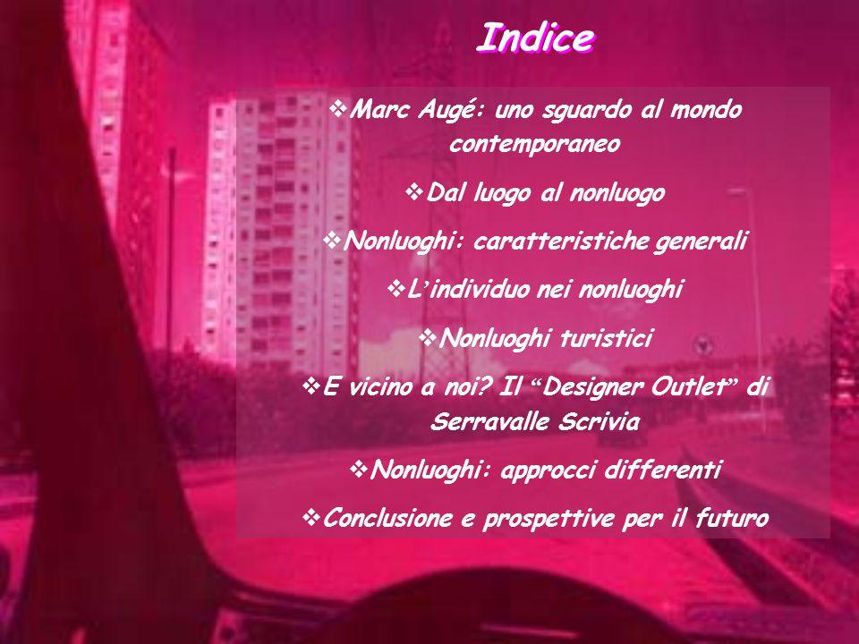 Indice  Marc Augé: uno sguardo al mondo contemporaneo  Dal luogo al nonluogo  Nonluoghi: caratteristiche generali  L ' individuo nei nonluoghi  N