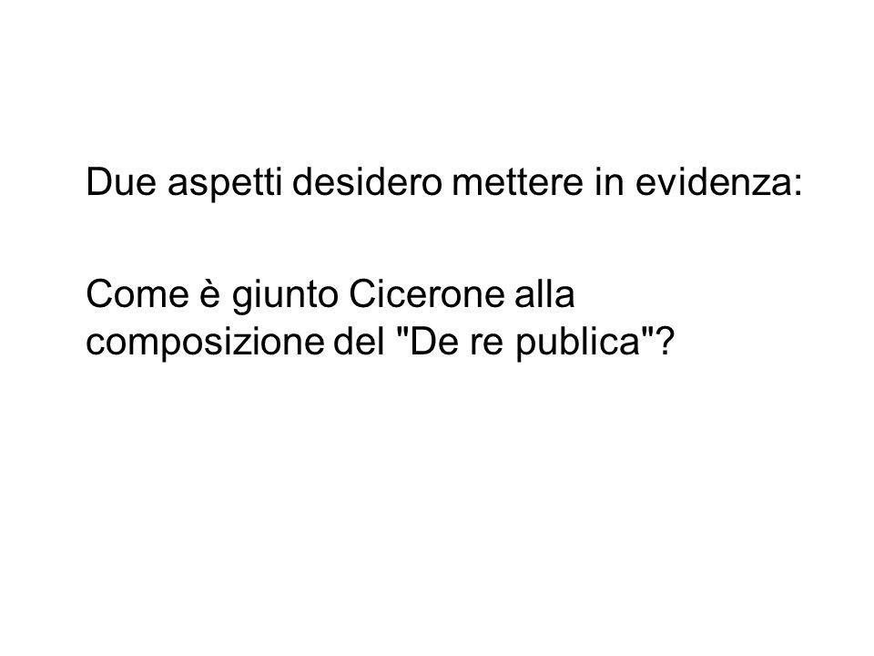 Due aspetti desidero mettere in evidenza: Come è giunto Cicerone alla composizione del De re publica