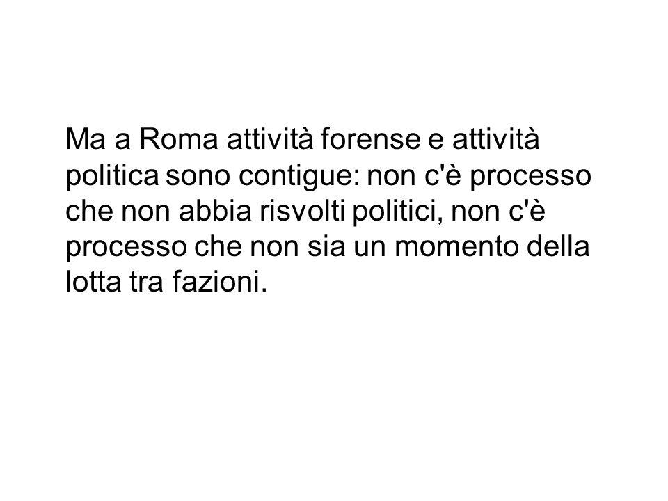 Ma a Roma attività forense e attività politica sono contigue: non c è processo che non abbia risvolti politici, non c è processo che non sia un momento della lotta tra fazioni.