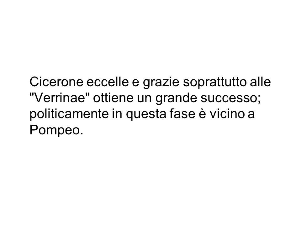 Cicerone eccelle e grazie soprattutto alle Verrinae ottiene un grande successo; politicamente in questa fase è vicino a Pompeo.