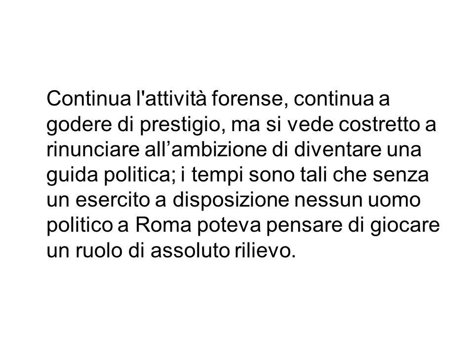 Continua l attività forense, continua a godere di prestigio, ma si vede costretto a rinunciare all'ambizione di diventare una guida politica; i tempi sono tali che senza un esercito a disposizione nessun uomo politico a Roma poteva pensare di giocare un ruolo di assoluto rilievo.
