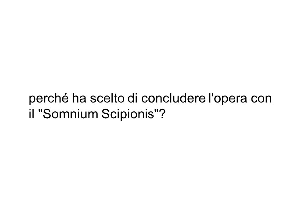 perché ha scelto di concludere l opera con il Somnium Scipionis