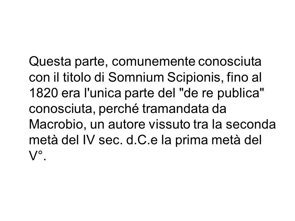 Questa parte, comunemente conosciuta con il titolo di Somnium Scipionis, fino al 1820 era l unica parte del de re publica conosciuta, perché tramandata da Macrobio, un autore vissuto tra la seconda metà del IV sec.