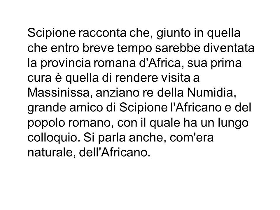 Scipione racconta che, giunto in quella che entro breve tempo sarebbe diventata la provincia romana d Africa, sua prima cura è quella di rendere visita a Massinissa, anziano re della Numidia, grande amico di Scipione l Africano e del popolo romano, con il quale ha un lungo colloquio.