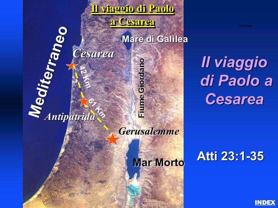 Il viaggio di Paolo a di Paolo aCesarea Atti 23:1-35 INDEX Paul to Caesarea Gerusalemme Cesarea Mediterraneo Mare di Galilea Mar Morto Fiume Giordano