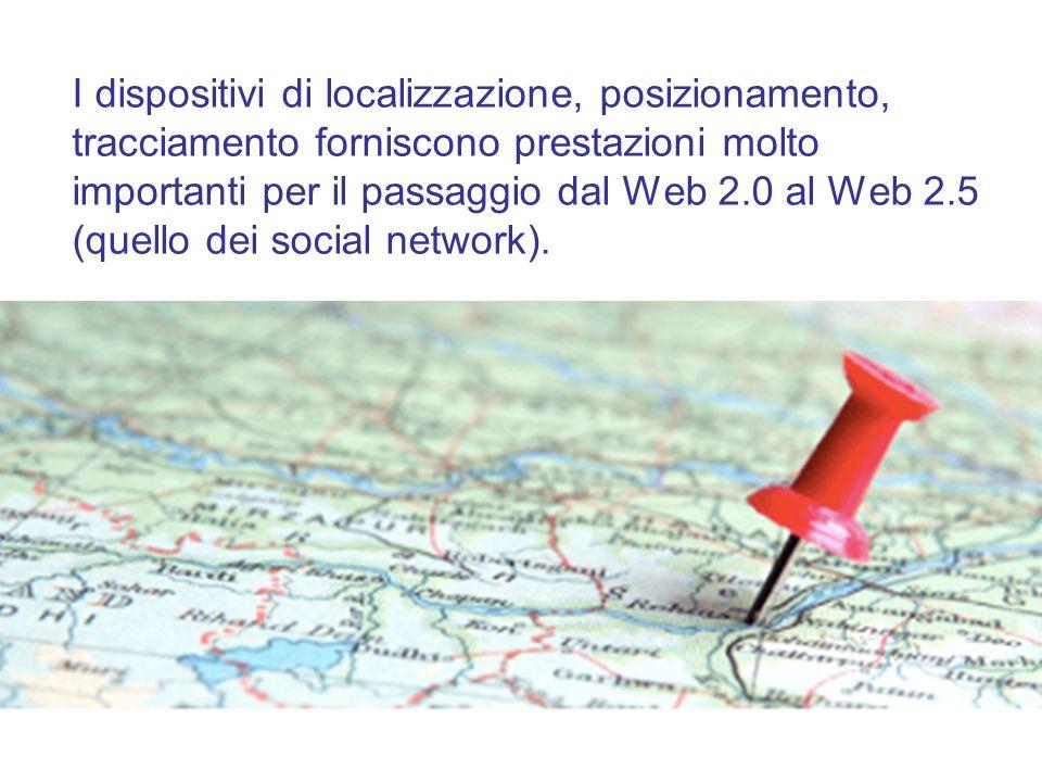 I dispositivi di localizzazione, posizionamento, tracciamento forniscono prestazioni molto importanti per il passaggio dal Web 2.0 al Web 2.5 (quello