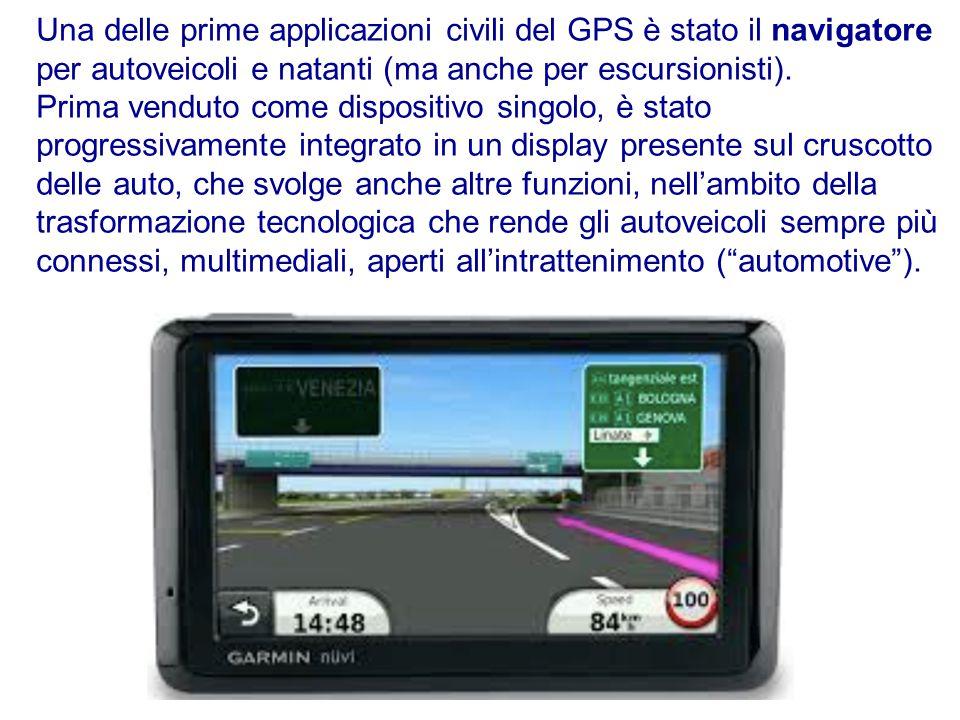 Una delle prime applicazioni civili del GPS è stato il navigatore per autoveicoli e natanti (ma anche per escursionisti). Prima venduto come dispositi