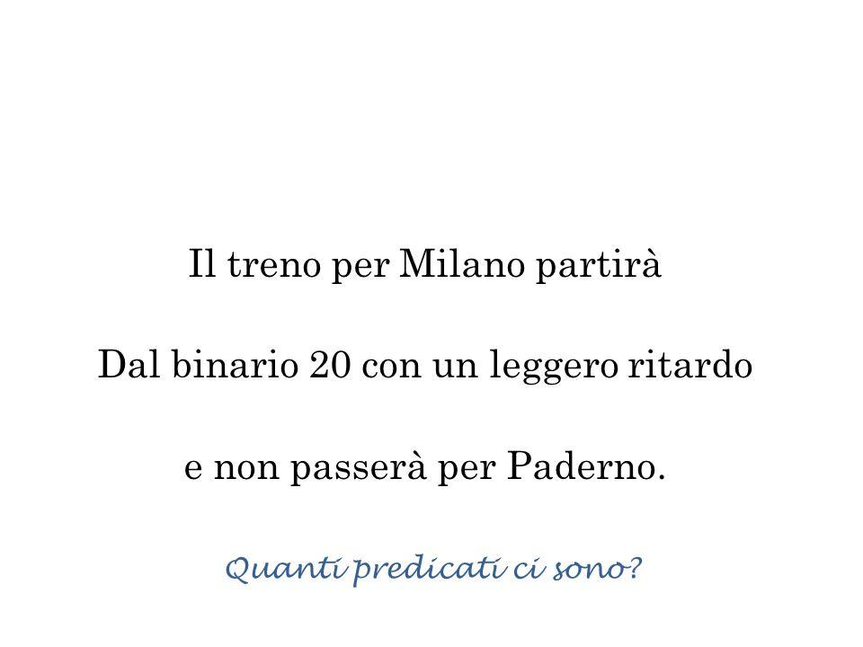 Il treno per Milano partirà Dal binario 20 con un leggero ritardo e non passerà per Paderno. Quanti predicati ci sono?
