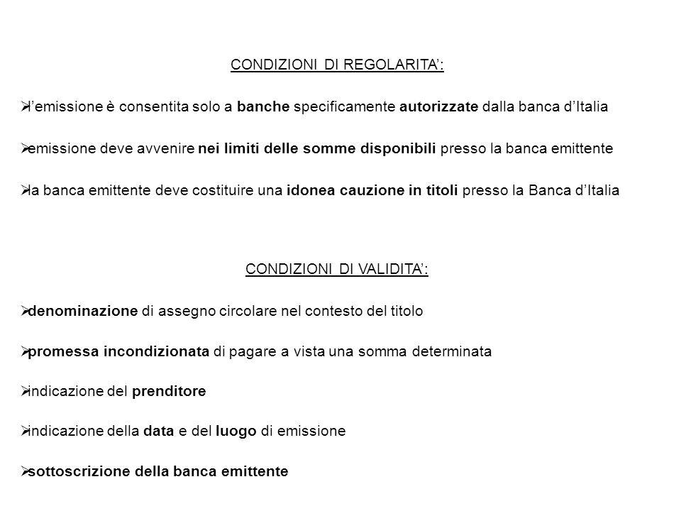 CONDIZIONI DI REGOLARITA':  l'emissione è consentita solo a banche specificamente autorizzate dalla banca d'Italia  emissione deve avvenire nei limiti delle somme disponibili presso la banca emittente  la banca emittente deve costituire una idonea cauzione in titoli presso la Banca d'Italia  denominazione di assegno circolare nel contesto del titolo  promessa incondizionata di pagare a vista una somma determinata  indicazione del prenditore  indicazione della data e del luogo di emissione  sottoscrizione della banca emittente CONDIZIONI DI VALIDITA':
