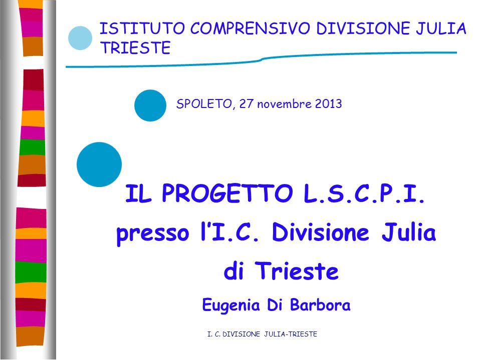SPOLETO, 27 novembre 2013 ISTITUTO COMPRENSIVO DIVISIONE JULIA TRIESTE IL PROGETTO L.S.C.P.I. presso l'I.C. Divisione Julia di Trieste Eugenia Di Barb