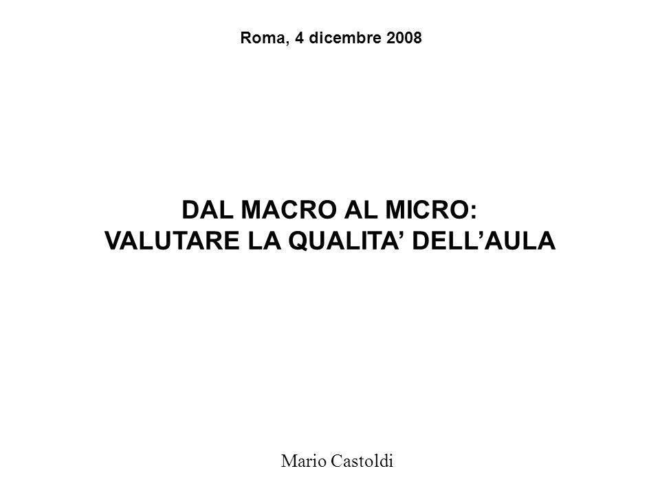 DAL MACRO AL MICRO: VALUTARE LA QUALITA' DELL'AULA Mario Castoldi Roma, 4 dicembre 2008