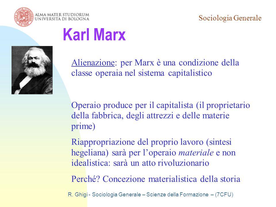 Sociologia Generale R. Ghigi - Sociologia Generale – Scienze della Formazione – (7CFU) Karl Marx Alienazione: per Marx è una condizione della classe o