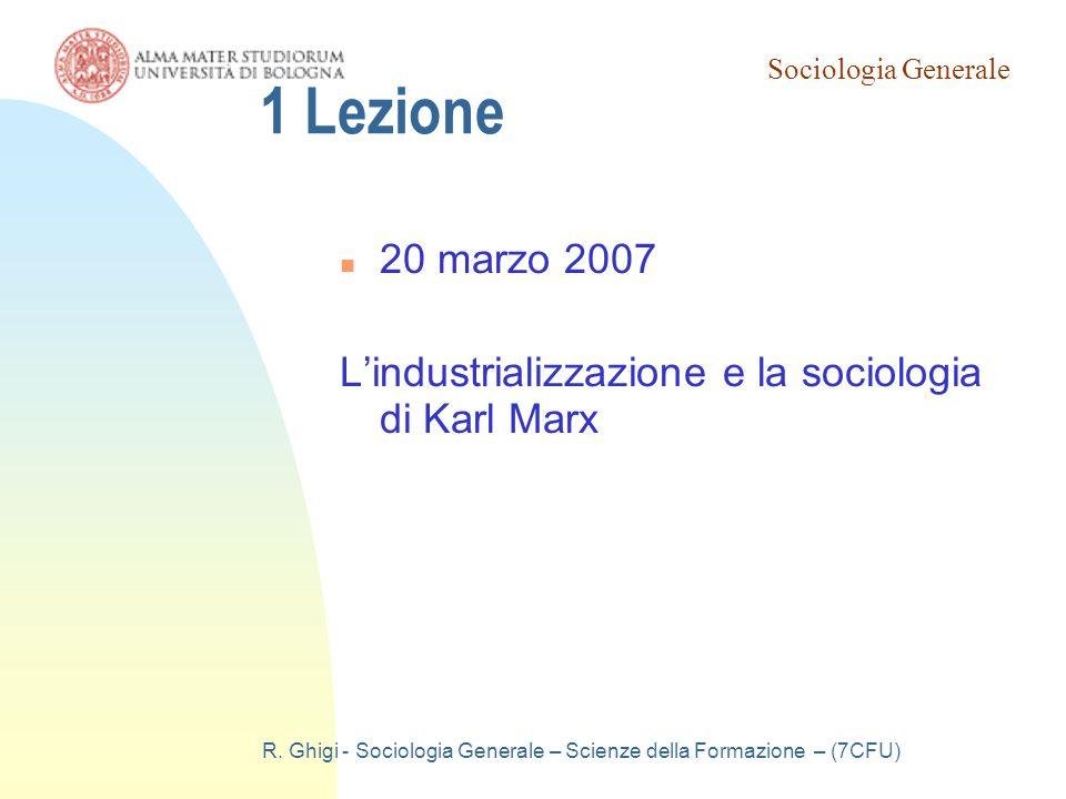 Sociologia Generale R. Ghigi - Sociologia Generale – Scienze della Formazione – (7CFU) 1 Lezione 20 marzo 2007 L'industrializzazione e la sociologia d