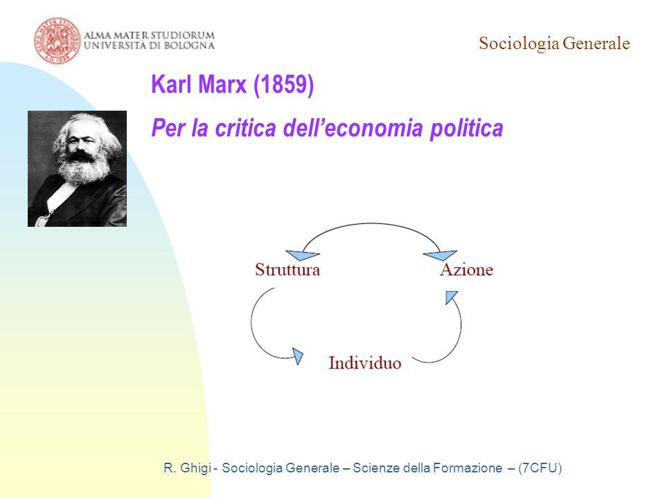 Sociologia Generale R. Ghigi - Sociologia Generale – Scienze della Formazione – (7CFU) Karl Marx (1859) Per la critica dell'economia politica