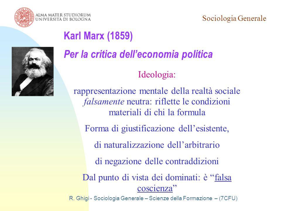 Sociologia Generale R. Ghigi - Sociologia Generale – Scienze della Formazione – (7CFU) Karl Marx (1859) Per la critica dell'economia politica Ideologi