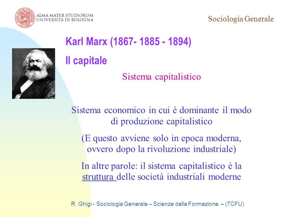 Sociologia Generale R. Ghigi - Sociologia Generale – Scienze della Formazione – (7CFU) Karl Marx (1867- 1885 - 1894) Il capitale Sistema capitalistico