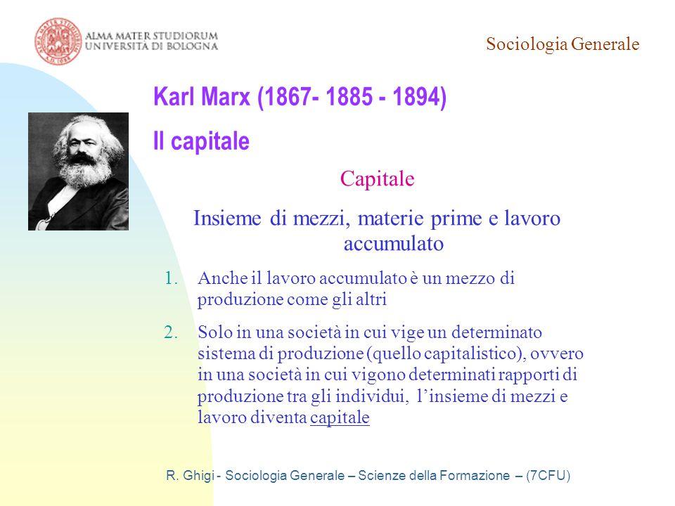 Sociologia Generale R. Ghigi - Sociologia Generale – Scienze della Formazione – (7CFU) Karl Marx (1867- 1885 - 1894) Il capitale Capitale Insieme di m