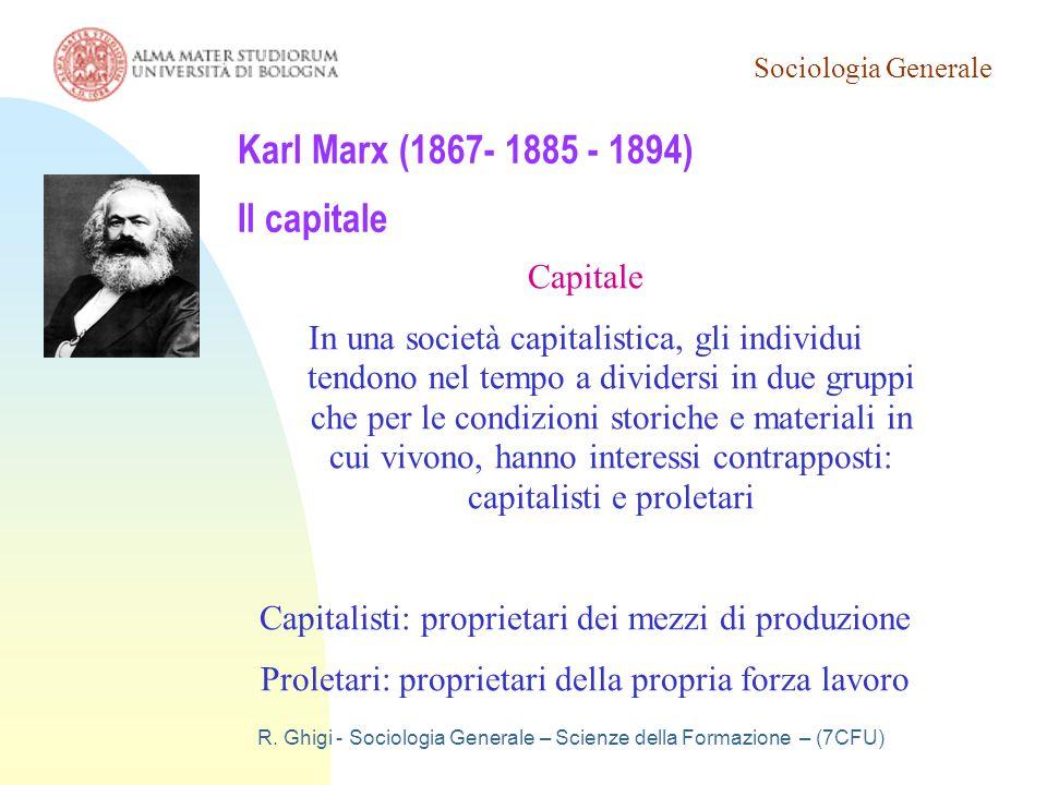 Sociologia Generale R. Ghigi - Sociologia Generale – Scienze della Formazione – (7CFU) Karl Marx (1867- 1885 - 1894) Il capitale Capitale In una socie