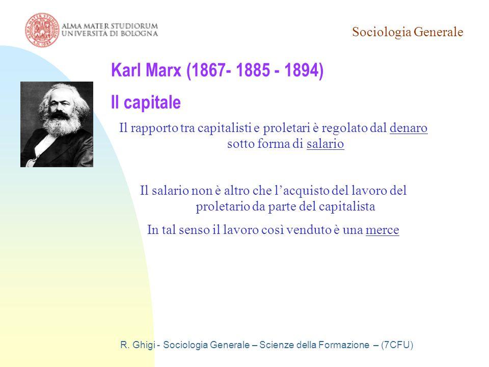 Sociologia Generale R. Ghigi - Sociologia Generale – Scienze della Formazione – (7CFU) Karl Marx (1867- 1885 - 1894) Il capitale Il rapporto tra capit