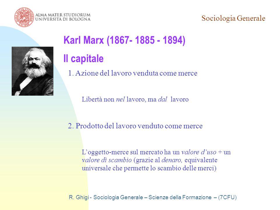 Sociologia Generale R. Ghigi - Sociologia Generale – Scienze della Formazione – (7CFU) Karl Marx (1867- 1885 - 1894) Il capitale 1. Azione del lavoro