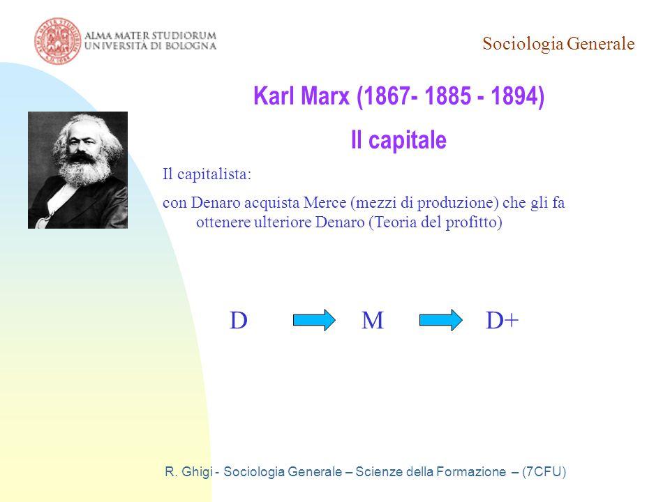 Sociologia Generale R. Ghigi - Sociologia Generale – Scienze della Formazione – (7CFU) Karl Marx (1867- 1885 - 1894) Il capitale Il capitalista: con D