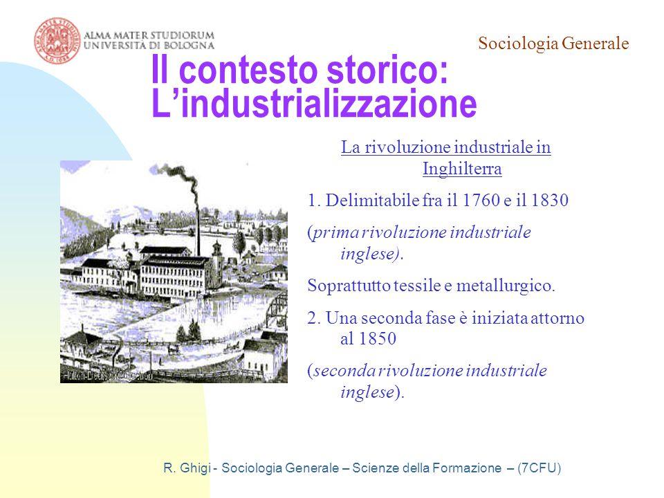 Sociologia Generale R. Ghigi - Sociologia Generale – Scienze della Formazione – (7CFU) Il contesto storico: L'industrializzazione La rivoluzione indus