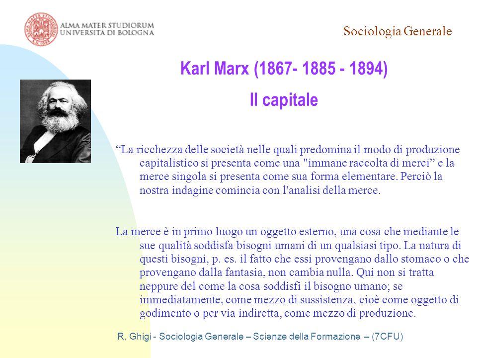 """Sociologia Generale R. Ghigi - Sociologia Generale – Scienze della Formazione – (7CFU) Karl Marx (1867- 1885 - 1894) Il capitale """"La ricchezza delle s"""