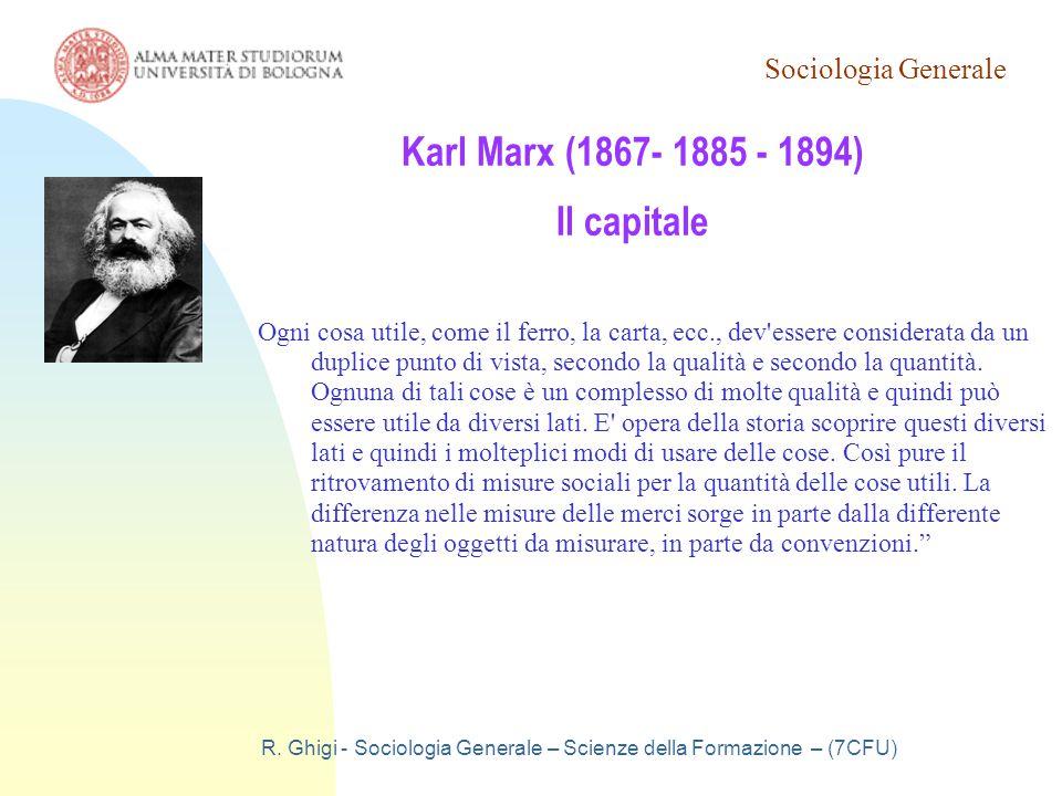 Sociologia Generale R. Ghigi - Sociologia Generale – Scienze della Formazione – (7CFU) Karl Marx (1867- 1885 - 1894) Il capitale Ogni cosa utile, come