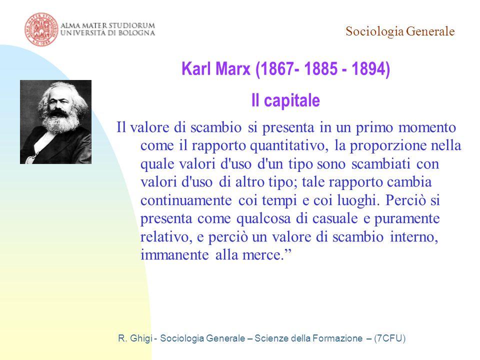Sociologia Generale R. Ghigi - Sociologia Generale – Scienze della Formazione – (7CFU) Karl Marx (1867- 1885 - 1894) Il capitale Il valore di scambio