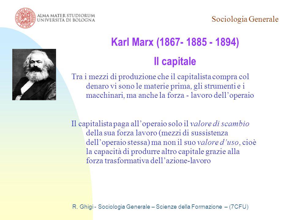 Sociologia Generale R. Ghigi - Sociologia Generale – Scienze della Formazione – (7CFU) Karl Marx (1867- 1885 - 1894) Il capitale Tra i mezzi di produz