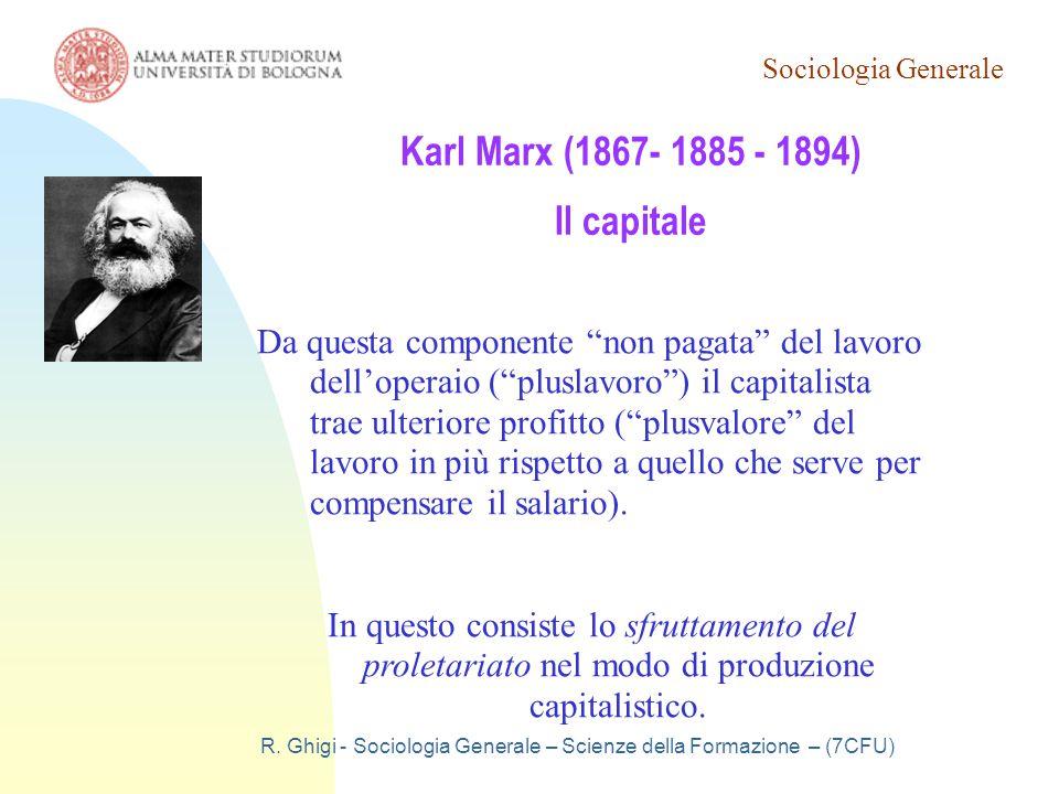 Sociologia Generale R. Ghigi - Sociologia Generale – Scienze della Formazione – (7CFU) Karl Marx (1867- 1885 - 1894) Il capitale Da questa componente