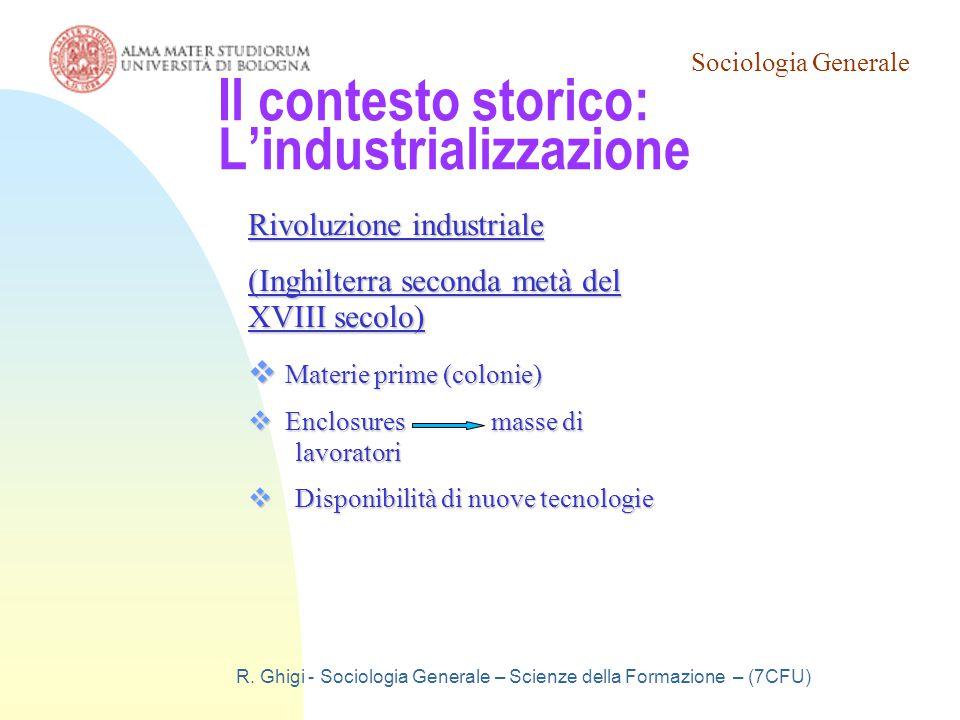 Sociologia Generale R. Ghigi - Sociologia Generale – Scienze della Formazione – (7CFU) Il contesto storico: L'industrializzazione Rivoluzione industri