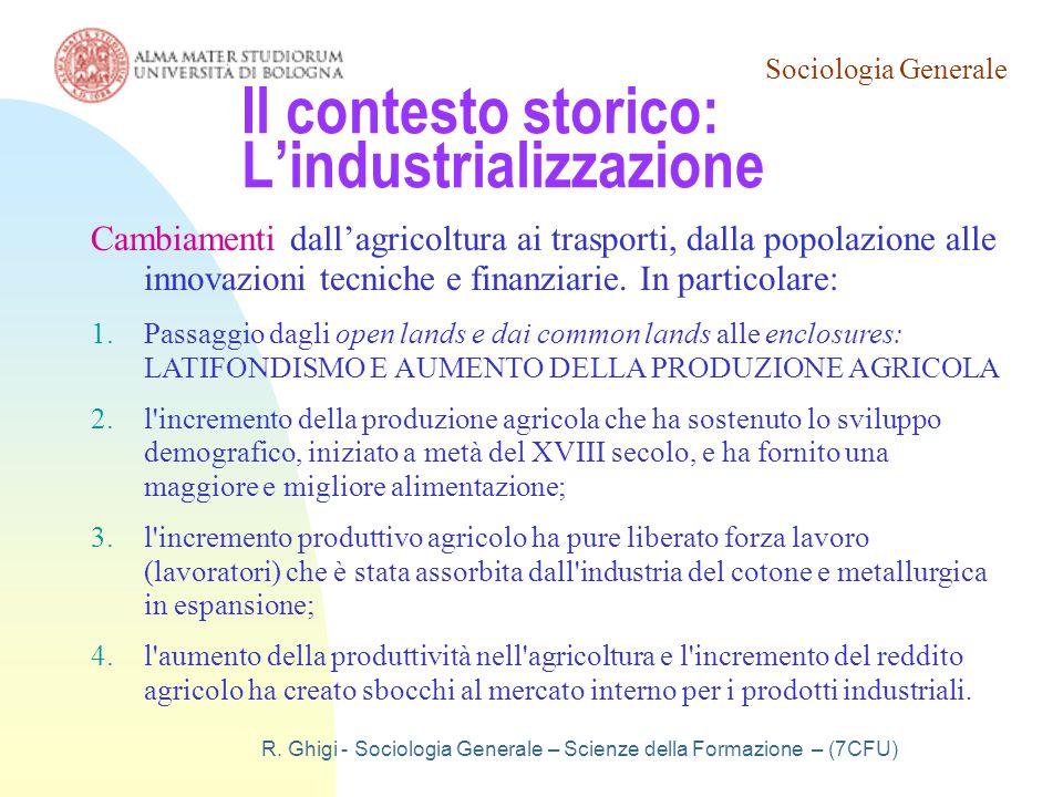 Sociologia Generale R. Ghigi - Sociologia Generale – Scienze della Formazione – (7CFU) Il contesto storico: L'industrializzazione Cambiamenti dall'agr