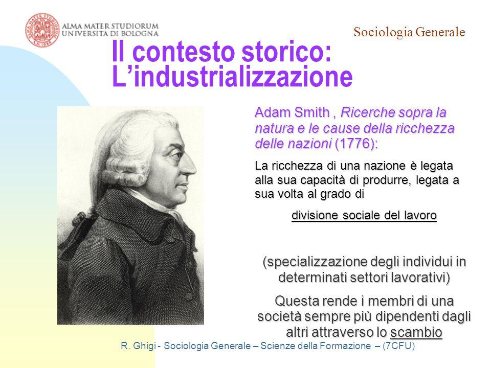 Sociologia Generale R. Ghigi - Sociologia Generale – Scienze della Formazione – (7CFU) Il contesto storico: L'industrializzazione Adam Smith, Ricerche