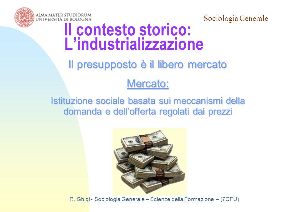 Sociologia Generale R. Ghigi - Sociologia Generale – Scienze della Formazione – (7CFU) Il contesto storico: L'industrializzazione Il presupposto è il