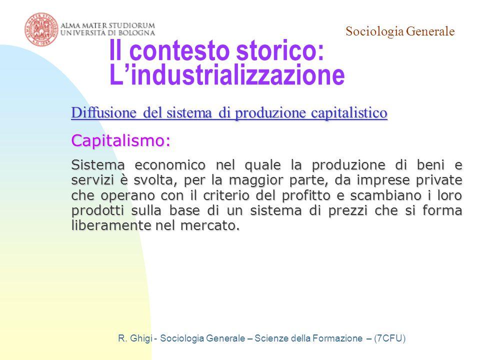 Sociologia Generale R. Ghigi - Sociologia Generale – Scienze della Formazione – (7CFU) Il contesto storico: L'industrializzazione Diffusione del siste