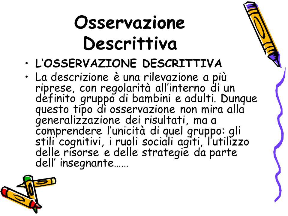 Osservazione Descrittiva L'OSSERVAZIONE DESCRITTIVA La descrizione è una rilevazione a più riprese, con regolarità all'interno di un definito gruppo di bambini e adulti.