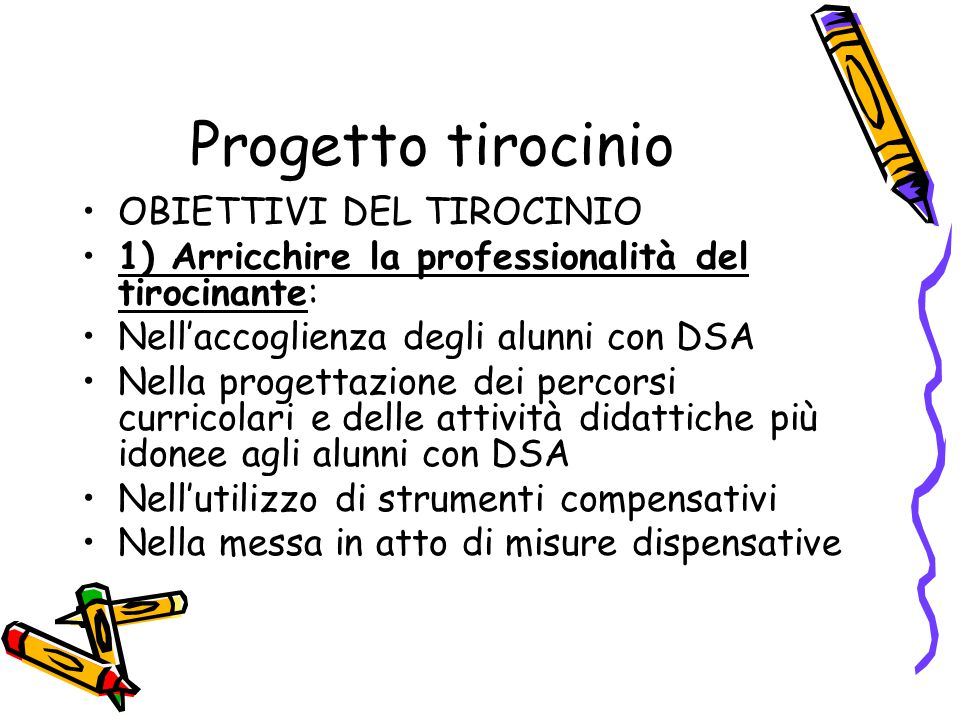 Progetto tirocinio OBIETTIVI DEL TIROCINIO 1) Arricchire la professionalità del tirocinante: Nell'accoglienza degli alunni con DSA Nella progettazione