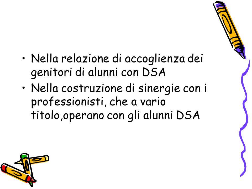 Nella relazione di accoglienza dei genitori di alunni con DSA Nella costruzione di sinergie con i professionisti, che a vario titolo,operano con gli alunni DSA