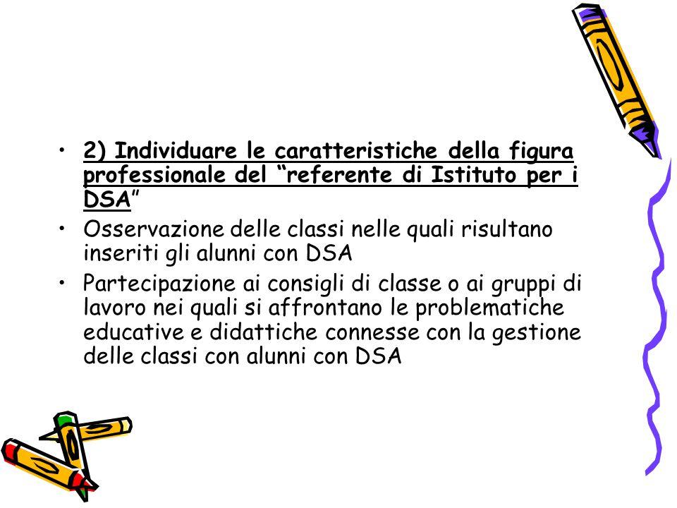 2) Individuare le caratteristiche della figura professionale del referente di Istituto per i DSA Osservazione delle classi nelle quali risultano inseriti gli alunni con DSA Partecipazione ai consigli di classe o ai gruppi di lavoro nei quali si affrontano le problematiche educative e didattiche connesse con la gestione delle classi con alunni con DSA
