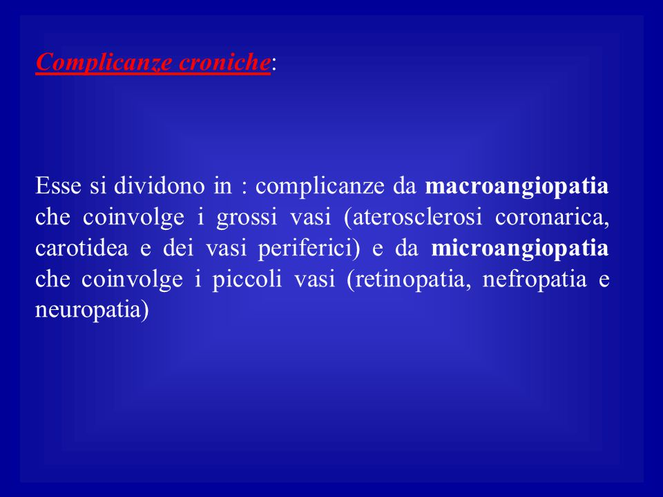 Complicanze croniche: Esse si dividono in : complicanze da macroangiopatia che coinvolge i grossi vasi (aterosclerosi coronarica, carotidea e dei vasi