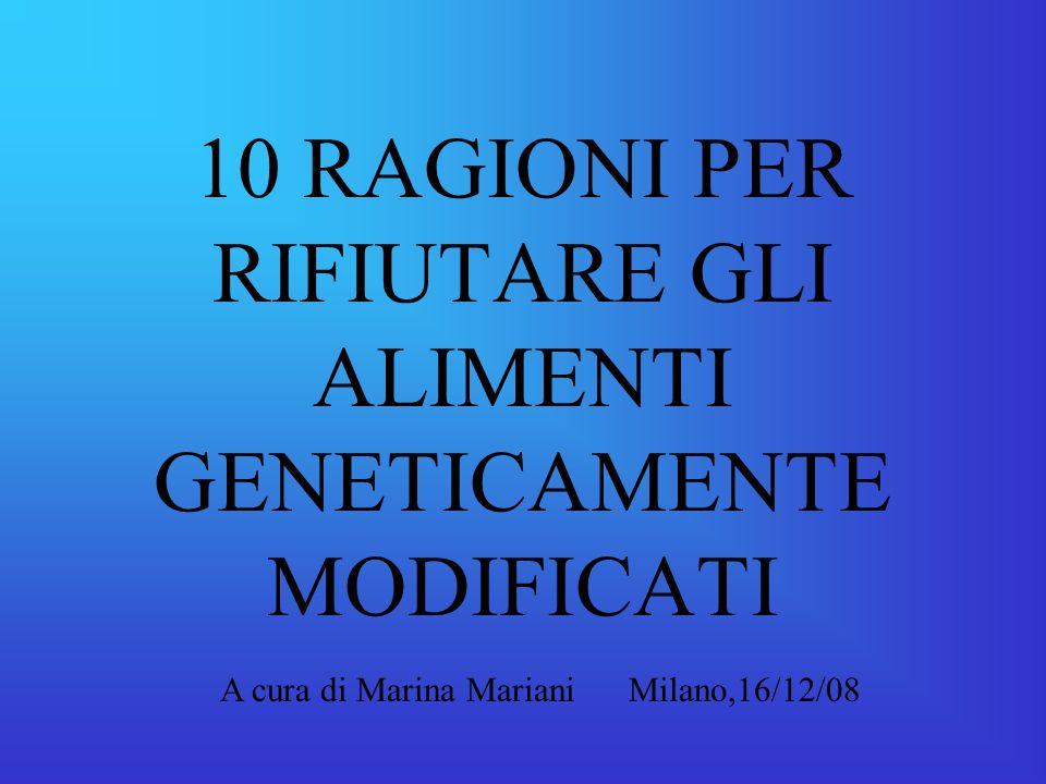 10 RAGIONI PER RIFIUTARE GLI ALIMENTI GENETICAMENTE MODIFICATI A cura di Marina Mariani Milano,16/12/08