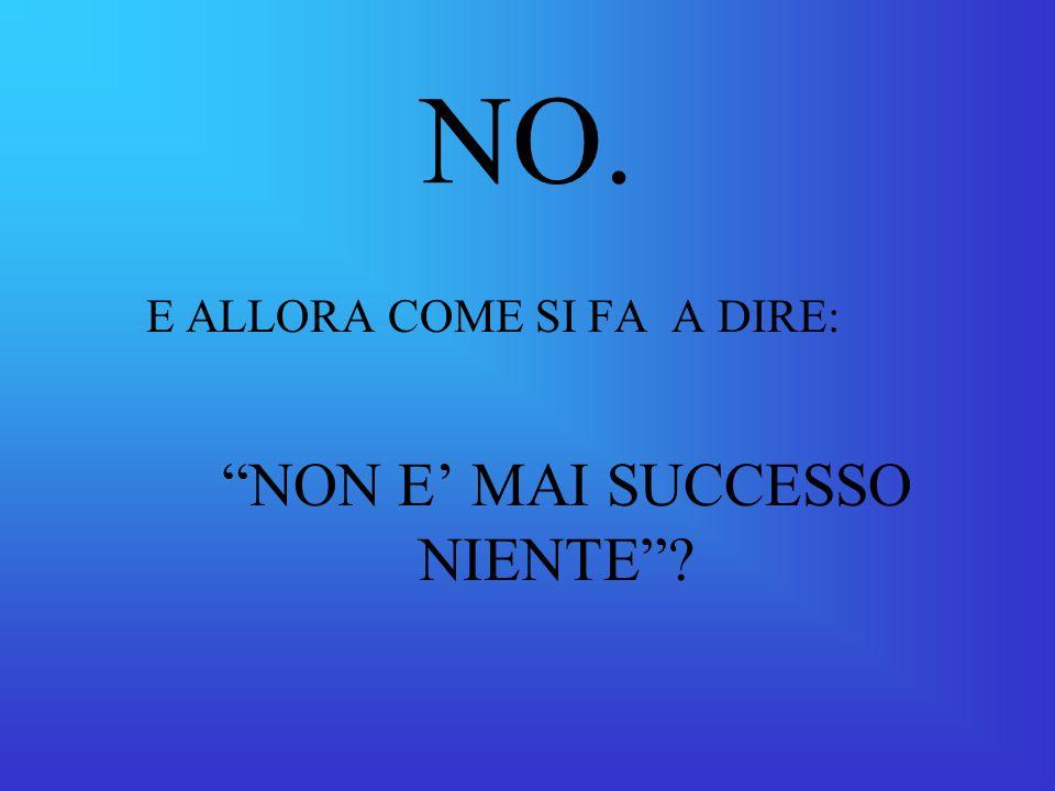 NO. E ALLORA COME SI FA A DIRE: NON E' MAI SUCCESSO NIENTE ?