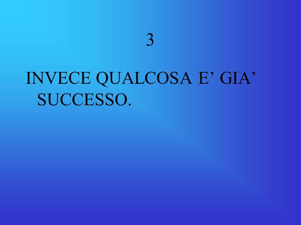 3 INVECE QUALCOSA E' GIA' SUCCESSO.