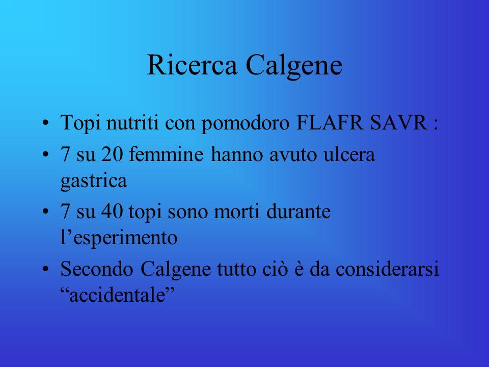 Ricerca Calgene Topi nutriti con pomodoro FLAFR SAVR : 7 su 20 femmine hanno avuto ulcera gastrica 7 su 40 topi sono morti durante l'esperimento Secondo Calgene tutto ciò è da considerarsi accidentale
